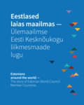 Eestlased laias maailmas - Ülemaailmse Eesti Kesknõukogu liikmesmaade lugu. Estonians Around the World – the Story of Estonian World Council Member Countries